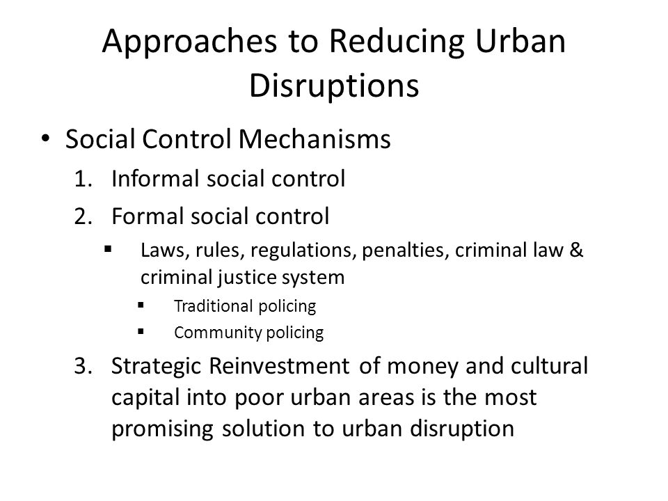 Approaches to Reducing Urban Disruptions Social Control Mechanisms 1.Informal social control 2.Formal social control  Laws, rules, regulations, penalties, criminal law & criminal justice system  Traditional policing  Community policing 3.Strategic Reinvestment of money and cultural capital into poor urban areas is the most promising solution to urban disruption