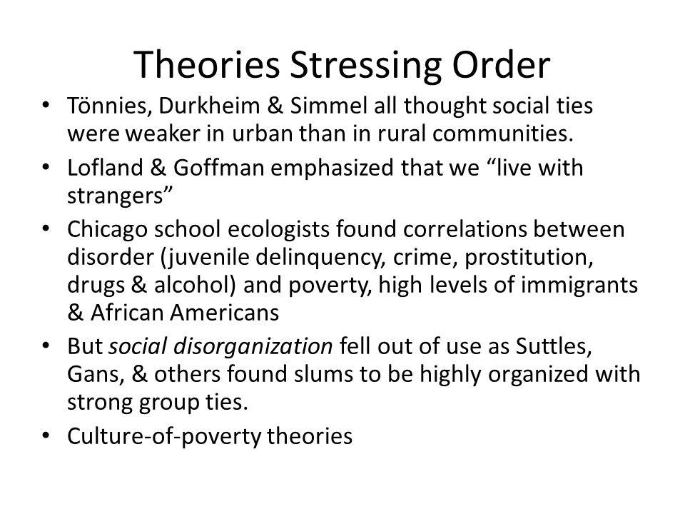 Theories Stressing Order Tönnies, Durkheim & Simmel all thought social ties were weaker in urban than in rural communities.