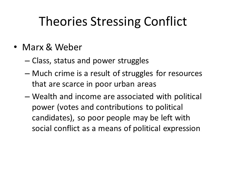 Theories Stressing Conflict Marx & Weber – Class, status and power struggles – Much crime is a result of struggles for resources that are scarce in poor urban areas – Wealth and income are associated with political power (votes and contributions to political candidates), so poor people may be left with social conflict as a means of political expression
