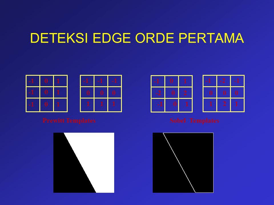 DETEKSI EDGE ORDE PERTAMA -1 0 1 -1 -1 -1 0 0 0 1 1 1 Prewitt Templates -1 0 1 -2 0 2 -1 0 1 -1 -2 -1 0 0 0 1 2 1 Sobel Templates