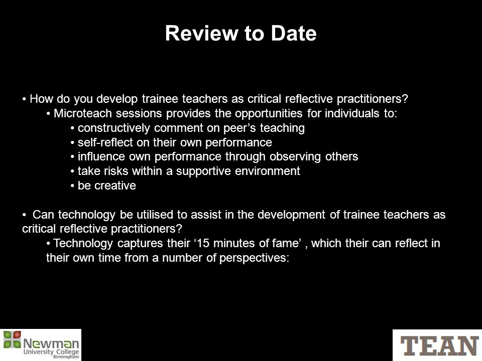 Review to Date How do you develop trainee teachers as critical reflective practitioners? Microteach sessions provides the opportunities for individual