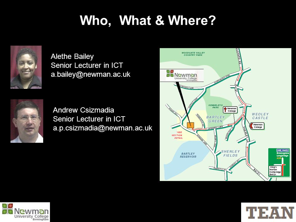 Who, What & Where? Alethe Bailey Senior Lecturer in ICT a.bailey@newman.ac.uk Andrew Csizmadia Senior Lecturer in ICT a.p.csizmadia@newman.ac.uk