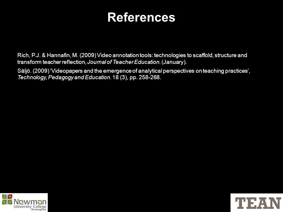 References Rich, P.J. & Hannafin, M. (2009) Video annotation tools: technologies to scaffold, structure and transform teacher reflection, Journal of T
