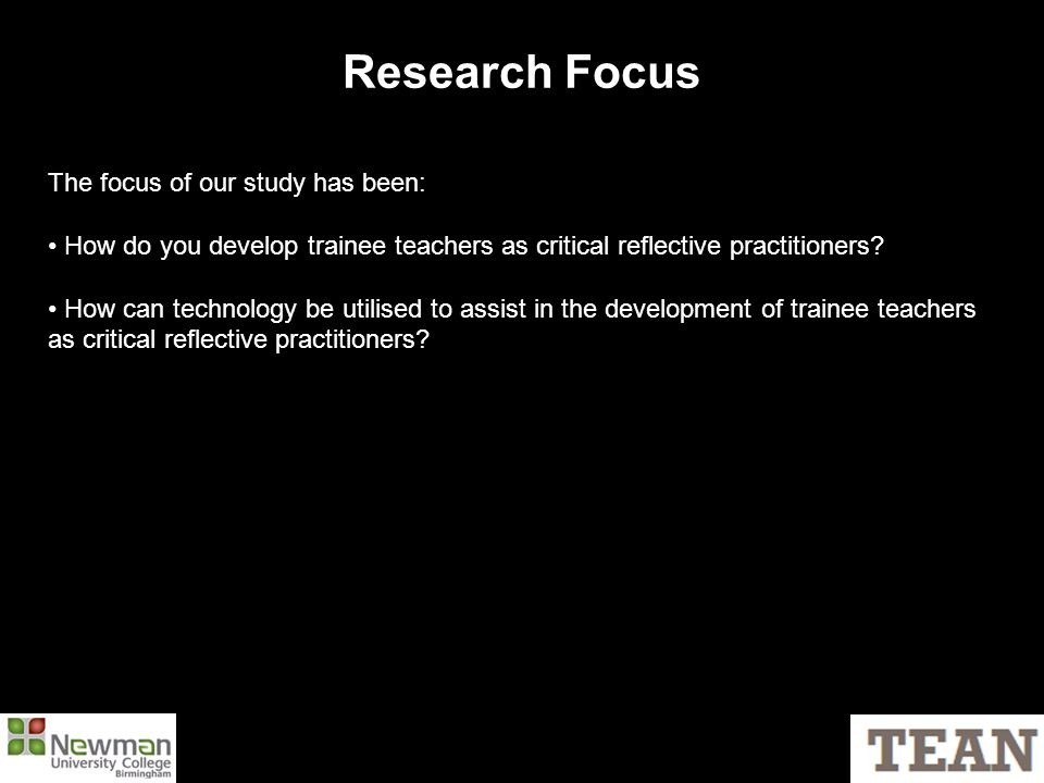 Research Focus The focus of our study has been: How do you develop trainee teachers as critical reflective practitioners.
