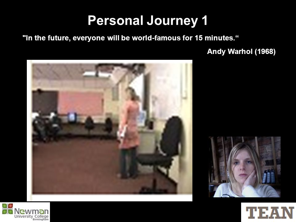 Personal Journey 1 In the future, everyone will be world-famous for 15 minutes. Andy Warhol (1968)