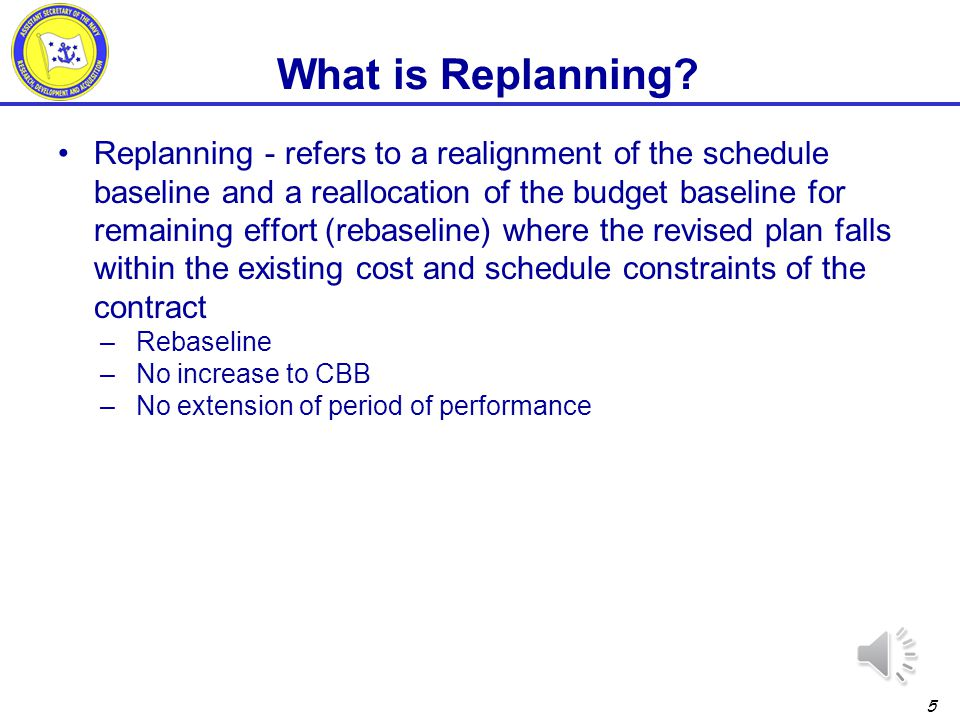 4 Rebaseline – a general term that refers to a major realignment of the performance measurement baseline performed to improve the correlation between the work plan and the baseline budget, scope, and schedule –may be performed against limited WBS elements, limited Contract Line Items (CLINs), or against the total contract/program.