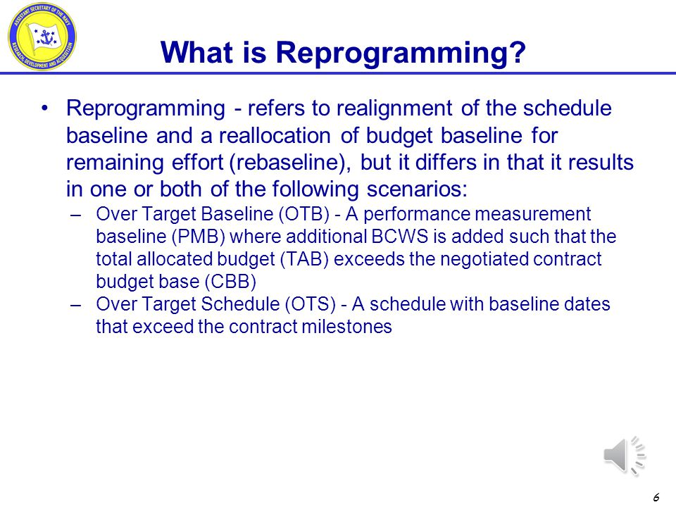 5 Replanning - refers to a realignment of the schedule baseline and a reallocation of the budget baseline for remaining effort (rebaseline) where the revised plan falls within the existing cost and schedule constraints of the contract –Rebaseline –No increase to CBB –No extension of period of performance What is Replanning?