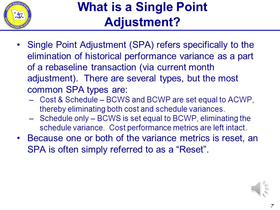 6 Reprogramming - refers to realignment of the schedule baseline and a reallocation of budget baseline for remaining effort (rebaseline), but it differs in that it results in one or both of the following scenarios: –Over Target Baseline (OTB) - A performance measurement baseline (PMB) where additional BCWS is added such that the total allocated budget (TAB) exceeds the negotiated contract budget base (CBB) –Over Target Schedule (OTS) - A schedule with baseline dates that exceed the contract milestones What is Reprogramming?