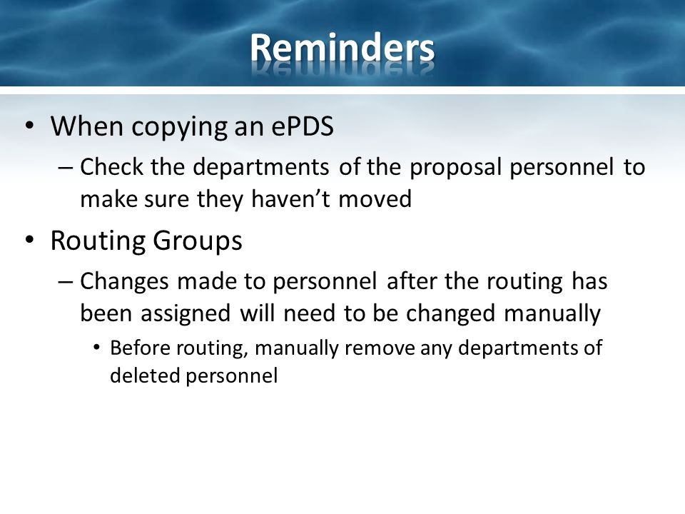 When copying an ePDS – Check the departments of the proposal personnel to make sure they haven't moved Routing Groups – Changes made to personnel after the routing has been assigned will need to be changed manually Before routing, manually remove any departments of deleted personnel