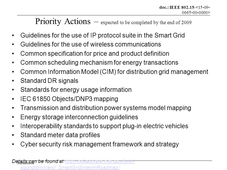 doc.: IEEE 802.15- Submission Priority Actions – expected to be completed by the end of 2009 Guidelines for the use of IP protocol suite in the Smart Grid Guidelines for the use of wireless communications Common specification for price and product definition Common scheduling mechanism for energy transactions Common Information Model (CIM) for distribution grid management Standard DR signals Standards for energy usage information IEC 61850 Objects/DNP3 mapping Transmission and distribution power systems model mapping Energy storage interconnection guidelines Interoperability standards to support plug-in electric vehicles Standard meter data profiles Cyber security risk management framework and strategy Details can be found at http://collaborate.nist.gov/twiki- sggrid/bin/view/_SmartGridInterimRoadmap/http://collaborate.nist.gov/twiki- sggrid/bin/view/_SmartGridInterimRoadmap/