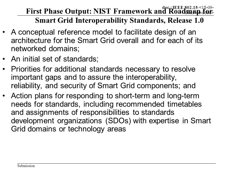 doc.: IEEE 802.15- Submission First Phase Output: NIST Framework and Roadmap for Smart Grid Interoperability Standards, Release 1.0 A conceptual reference model to facilitate design of an architecture for the Smart Grid overall and for each of its networked domains; An initial set of standards; Priorities for additional standards necessary to resolve important gaps and to assure the interoperability, reliability, and security of Smart Grid components; and Action plans for responding to short-term and long-term needs for standards, including recommended timetables and assignments of responsibilities to standards development organizations (SDOs) with expertise in Smart Grid domains or technology areas