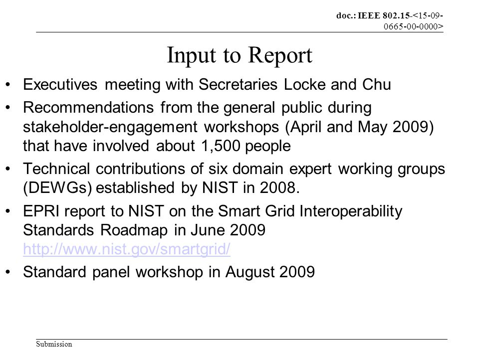 doc.: IEEE 802.15- Submission Input to Report Executives meeting with Secretaries Locke and Chu Recommendations from the general public during stakeholder-engagement workshops (April and May 2009) that have involved about 1,500 people Technical contributions of six domain expert working groups (DEWGs) established by NIST in 2008.