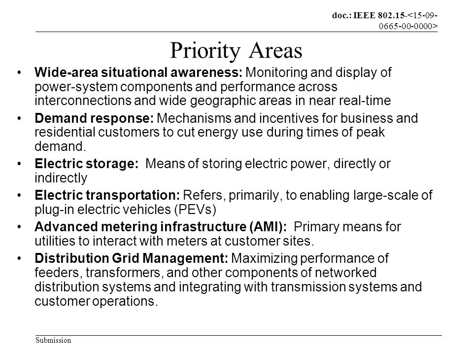 doc.: IEEE 802.15- Submission Priority Areas Wide-area situational awareness: Monitoring and display of power-system components and performance across interconnections and wide geographic areas in near real-time Demand response: Mechanisms and incentives for business and residential customers to cut energy use during times of peak demand.