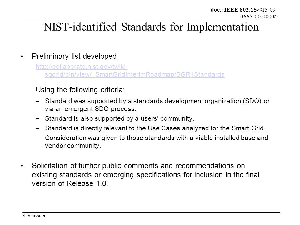 doc.: IEEE 802.15- Submission NIST-identified Standards for Implementation Preliminary list developed http://collaborate.nist.gov/twiki- sggrid/bin/view/_SmartGridInterimRoadmap/SGR1Standards Using the following criteria: –Standard was supported by a standards development organization (SDO) or via an emergent SDO process.
