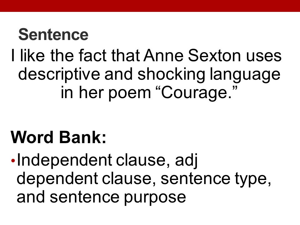 Sentence I like the fact that Anne Sexton uses descriptive and shocking language in her poem Courage. Word Bank: Independent clause, adj dependent clause, sentence type, and sentence purpose
