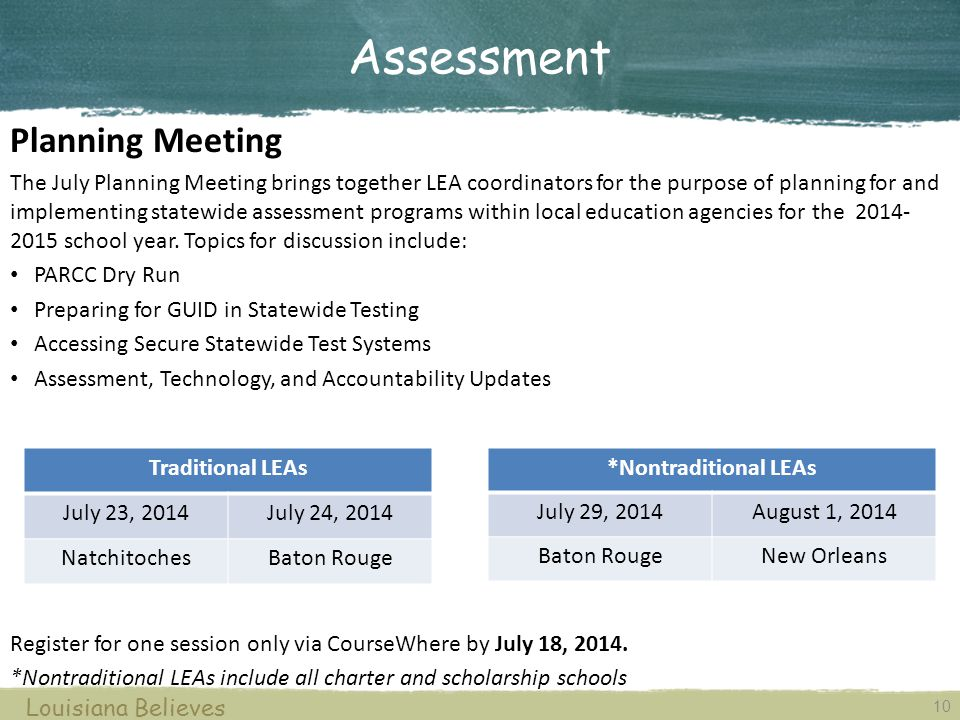 10 Louisiana Believes Planning Meeting The July Planning Meeting brings together LEA coordinators for the purpose of planning for and implementing statewide assessment programs within local education agencies for the 2014- 2015 school year.