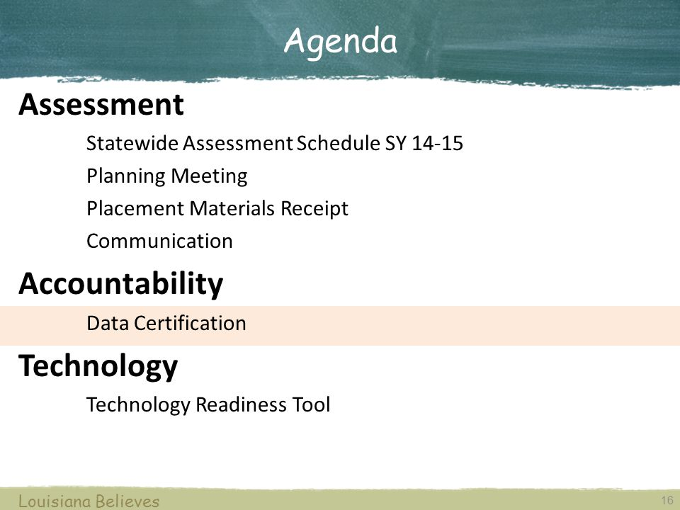 16 Louisiana Believes Assessment Statewide Assessment Schedule SY 14-15 Planning Meeting Placement Materials Receipt Communication Accountability Data Certification Technology Technology Readiness Tool Agenda