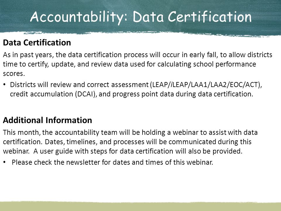 Accountability: Data Certification Data Certification As in past years, the data certification process will occur in early fall, to allow districts time to certify, update, and review data used for calculating school performance scores.