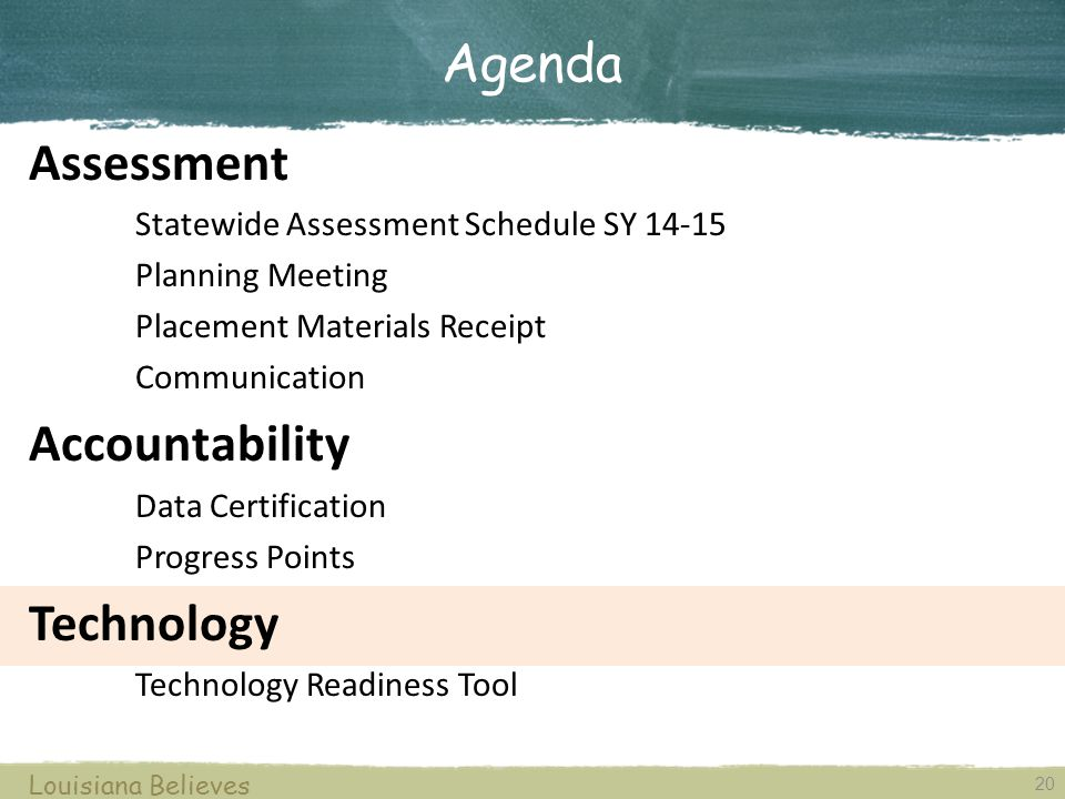 20 Louisiana Believes Assessment Statewide Assessment Schedule SY 14-15 Planning Meeting Placement Materials Receipt Communication Accountability Data Certification Progress Points Technology Technology Readiness Tool Agenda
