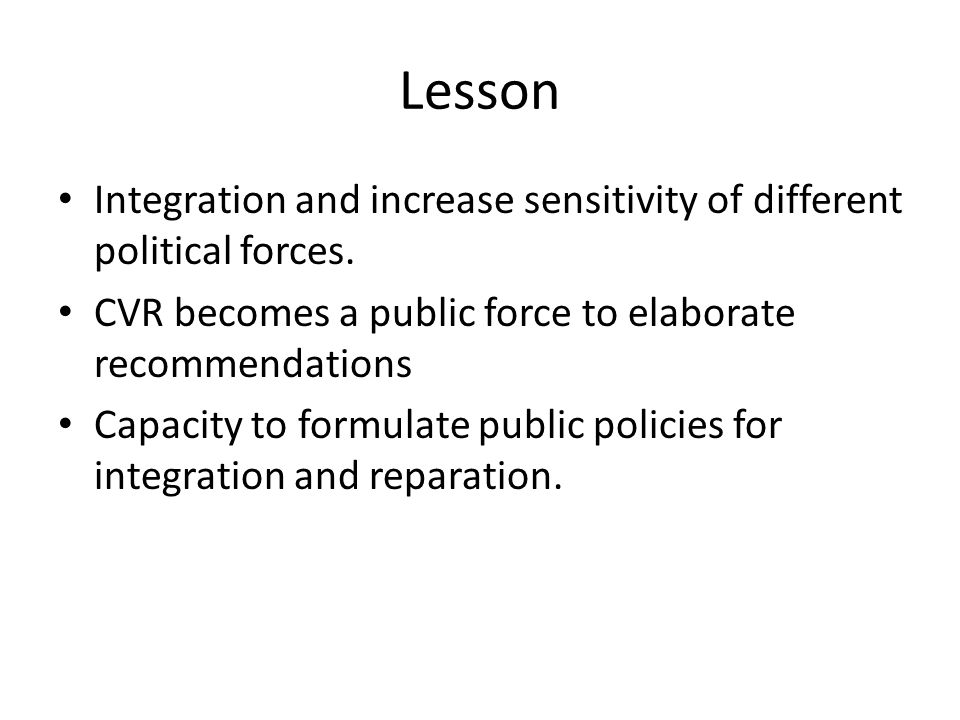 Lesson Integration and increase sensitivity of different political forces. CVR becomes a public force to elaborate recommendations Capacity to formula
