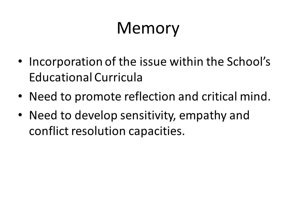 Memory Incorporation of the issue within the School's Educational Curricula Need to promote reflection and critical mind. Need to develop sensitivity,
