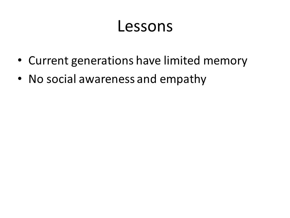Lessons Current generations have limited memory No social awareness and empathy