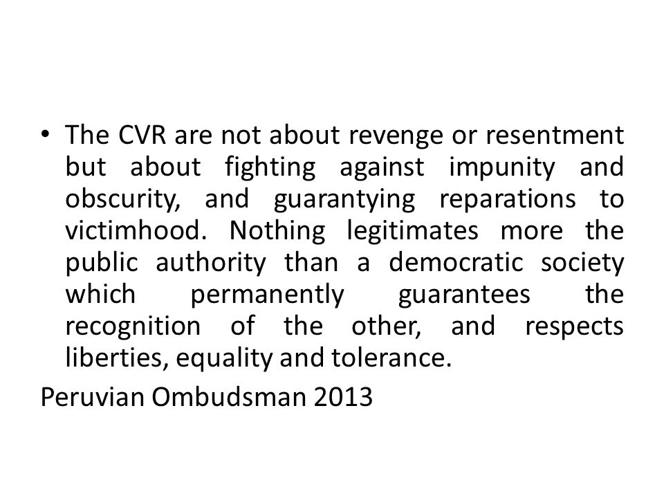 The CVR are not about revenge or resentment but about fighting against impunity and obscurity, and guarantying reparations to victimhood. Nothing legi