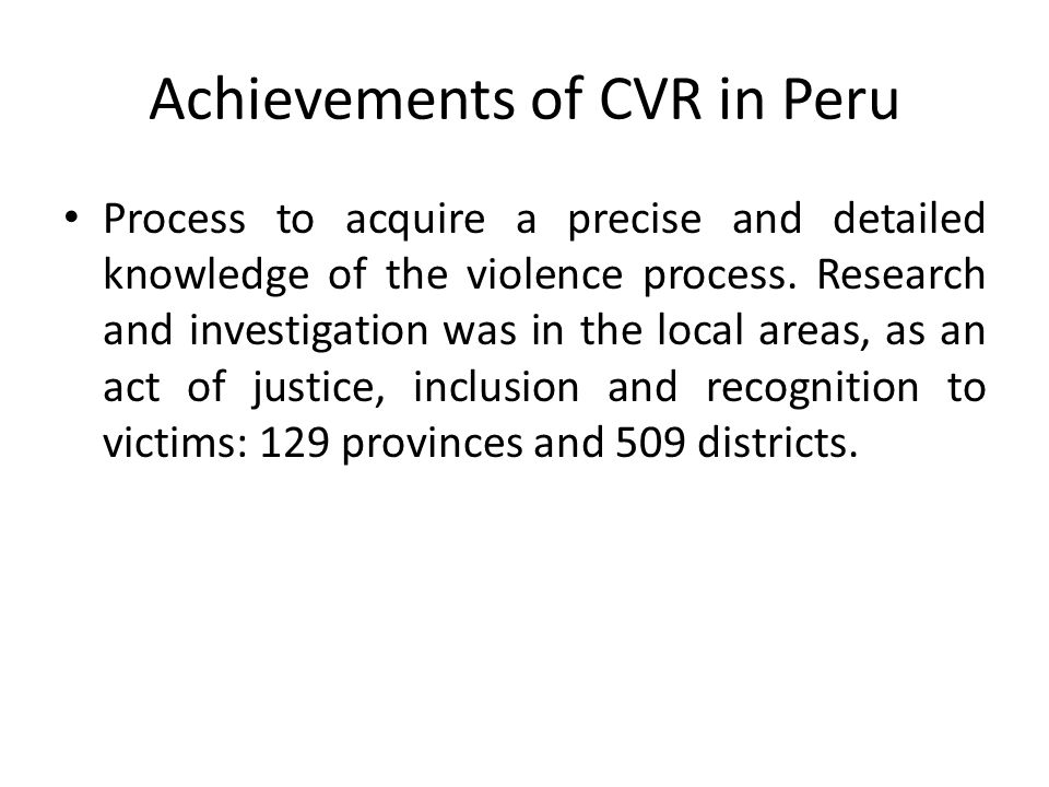 Achievements of CVR in Peru Process to acquire a precise and detailed knowledge of the violence process. Research and investigation was in the local a