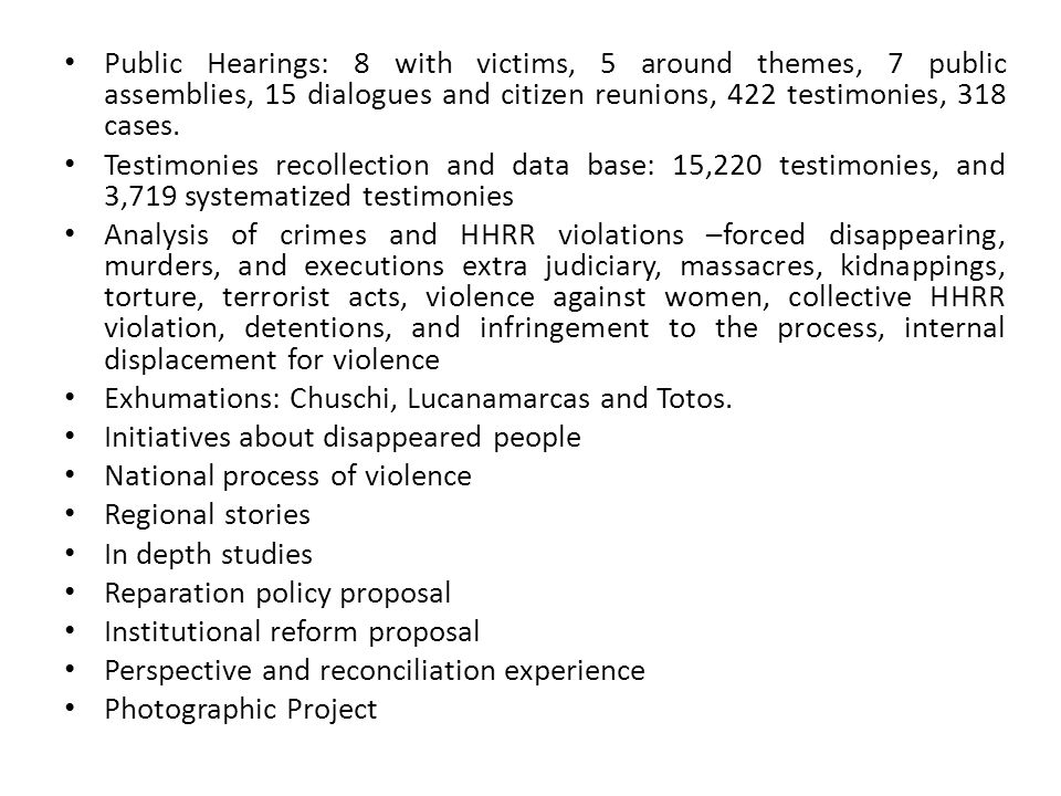 Public Hearings: 8 with victims, 5 around themes, 7 public assemblies, 15 dialogues and citizen reunions, 422 testimonies, 318 cases. Testimonies reco