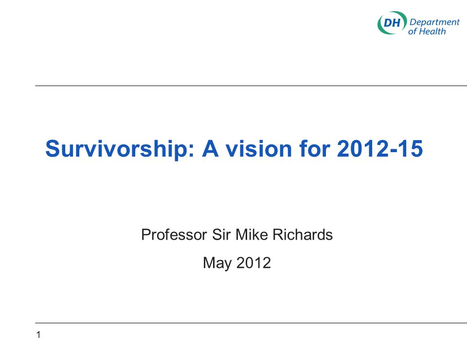 Survivorship: A vision for 2012-15 Professor Sir Mike Richards May 2012 1