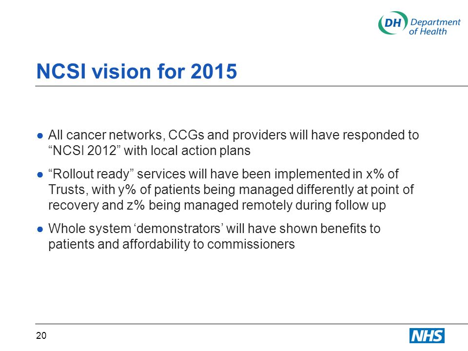 NCSI vision for 2015 ●All cancer networks, CCGs and providers will have responded to NCSI 2012 with local action plans ● Rollout ready services will have been implemented in x% of Trusts, with y% of patients being managed differently at point of recovery and z% being managed remotely during follow up ●Whole system 'demonstrators' will have shown benefits to patients and affordability to commissioners 20