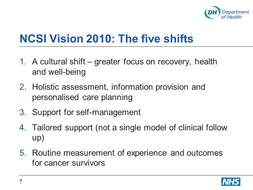 NCSI Vision 2010: The five shifts 1.A cultural shift – greater focus on recovery, health and well-being 2.Holistic assessment, information provision and personalised care planning 3.Support for self-management 4.Tailored support (not a single model of clinical follow up) 5.Routine measurement of experience and outcomes for cancer survivors 7