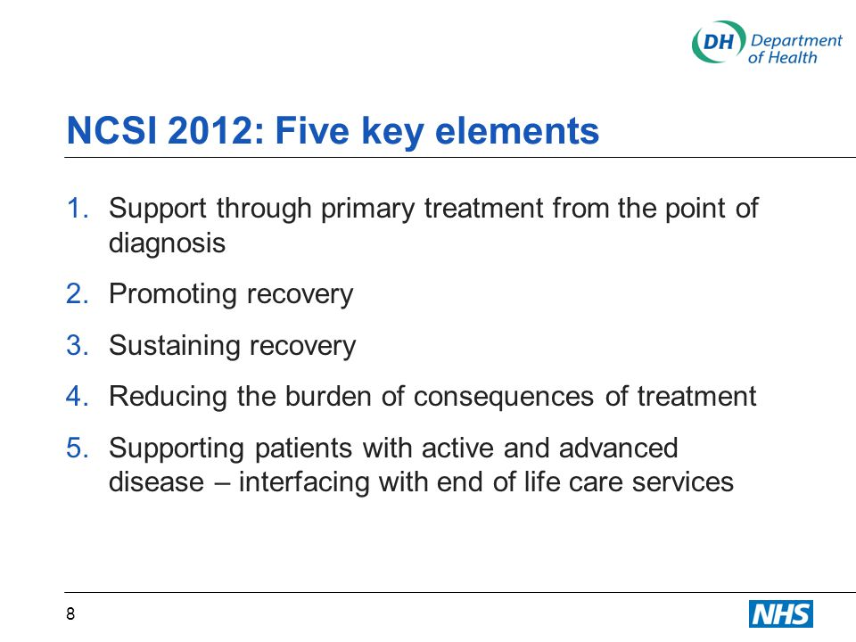 NCSI 2012: Five key elements 1.Support through primary treatment from the point of diagnosis 2.Promoting recovery 3.Sustaining recovery 4.Reducing the burden of consequences of treatment 5.Supporting patients with active and advanced disease – interfacing with end of life care services 8