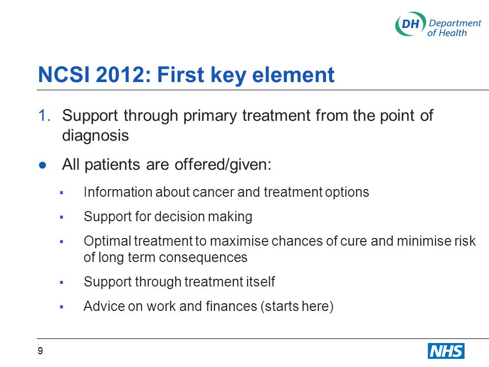 NCSI 2012: First key element 1.Support through primary treatment from the point of diagnosis ●All patients are offered/given:  Information about cancer and treatment options  Support for decision making  Optimal treatment to maximise chances of cure and minimise risk of long term consequences  Support through treatment itself  Advice on work and finances (starts here) 9