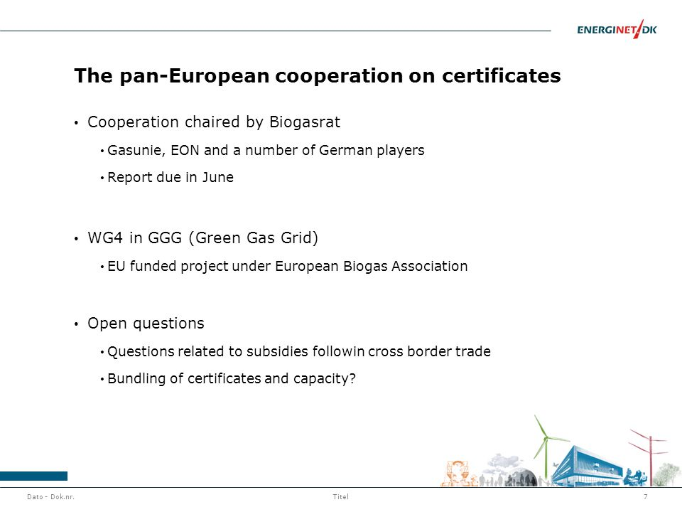 The pan-European cooperation on certificates Cooperation chaired by Biogasrat Gasunie, EON and a number of German players Report due in June WG4 in GGG (Green Gas Grid) EU funded project under European Biogas Association Open questions Questions related to subsidies followin cross border trade Bundling of certificates and capacity.