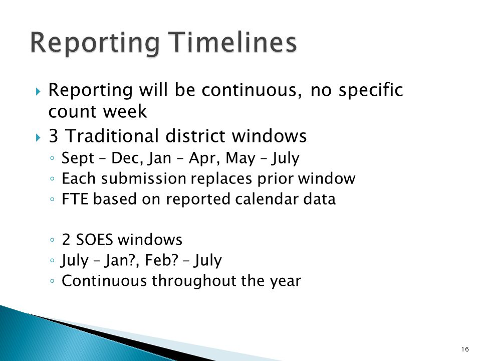  Reporting will be continuous, no specific count week  3 Traditional district windows ◦ Sept – Dec, Jan – Apr, May – July ◦ Each submission replaces prior window ◦ FTE based on reported calendar data ◦ 2 SOES windows ◦ July – Jan?, Feb.