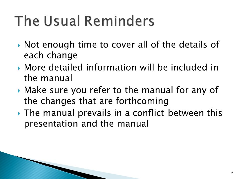  Not enough time to cover all of the details of each change  More detailed information will be included in the manual  Make sure you refer to the manual for any of the changes that are forthcoming  The manual prevails in a conflict between this presentation and the manual 2