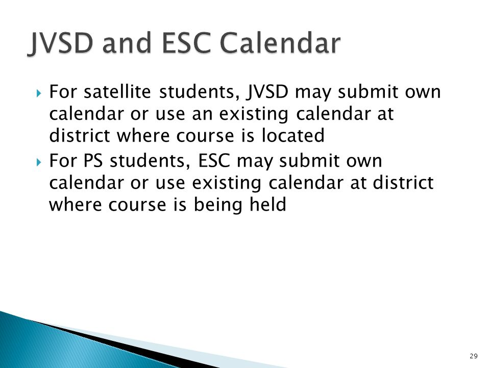  For satellite students, JVSD may submit own calendar or use an existing calendar at district where course is located  For PS students, ESC may submit own calendar or use existing calendar at district where course is being held 29