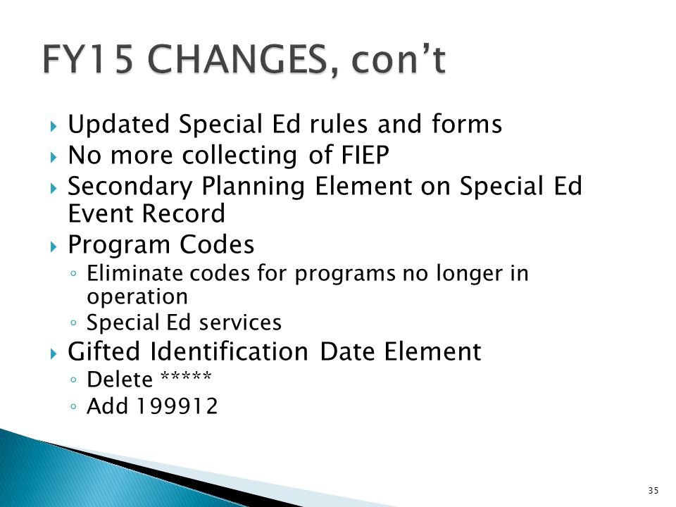  Updated Special Ed rules and forms  No more collecting of FIEP  Secondary Planning Element on Special Ed Event Record  Program Codes ◦ Eliminate codes for programs no longer in operation ◦ Special Ed services  Gifted Identification Date Element ◦ Delete ***** ◦ Add 199912 35