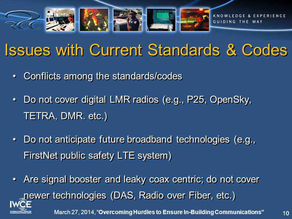 10 March 27, 2014, Overcoming Hurdles to Ensure In-Building Communications Issues with Current Standards & Codes Conflicts among the standards/codes Do not cover digital LMR radios (e.g., P25, OpenSky, TETRA, DMR.