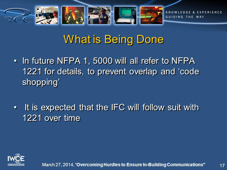 17 March 27, 2014, Overcoming Hurdles to Ensure In-Building Communications What is Being Done In future NFPA 1, 5000 will all refer to NFPA 1221 for details, to prevent overlap and 'code shopping' It is expected that the IFC will follow suit with 1221 over time In future NFPA 1, 5000 will all refer to NFPA 1221 for details, to prevent overlap and 'code shopping' It is expected that the IFC will follow suit with 1221 over time