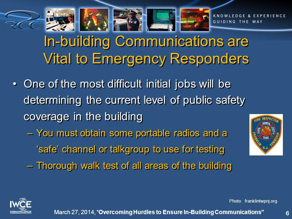 66 March 27, 2014, Overcoming Hurdles to Ensure In-Building Communications In-building Communications are Vital to Emergency Responders One of the most difficult initial jobs will be determining the current level of public safety coverage in the building –You must obtain some portable radios and a 'safe' channel or talkgroup to use for testing –Thorough walk test of all areas of the building One of the most difficult initial jobs will be determining the current level of public safety coverage in the building –You must obtain some portable radios and a 'safe' channel or talkgroup to use for testing –Thorough walk test of all areas of the building Photo: franklintwpnj.org