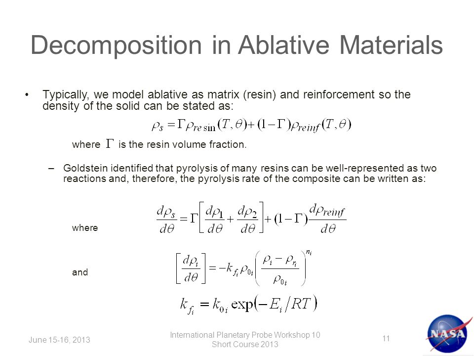 Decomposition in Ablative Materials June 15-16, 2013 International Planetary Probe Workshop 10 Short Course 2013 Typically, we model ablative as matrix (resin) and reinforcement so the density of the solid can be stated as: where is the resin volume fraction.