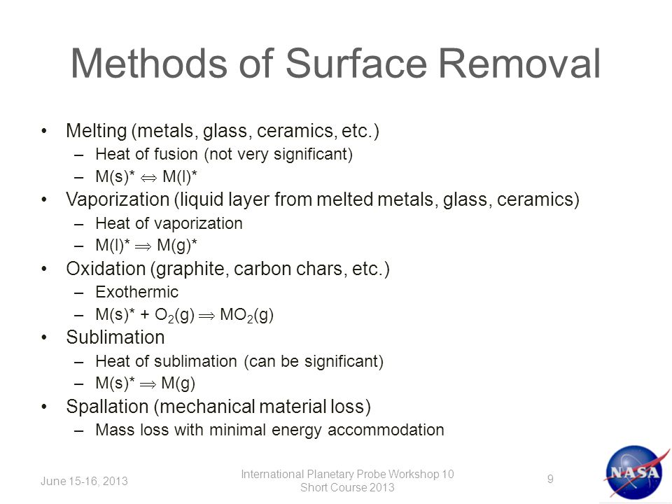Methods of Surface Removal Melting (metals, glass, ceramics, etc.) –Heat of fusion (not very significant) –M(s)*  M(l)* Vaporization (liquid layer from melted metals, glass, ceramics) –Heat of vaporization –M(l)*  M(g)* Oxidation (graphite, carbon chars, etc.) –Exothermic –M(s)* + O 2 (g)  MO 2 (g) Sublimation –Heat of sublimation (can be significant) –M(s)*  M(g) Spallation (mechanical material loss) –Mass loss with minimal energy accommodation June 15-16, 2013 International Planetary Probe Workshop 10 Short Course 2013 9