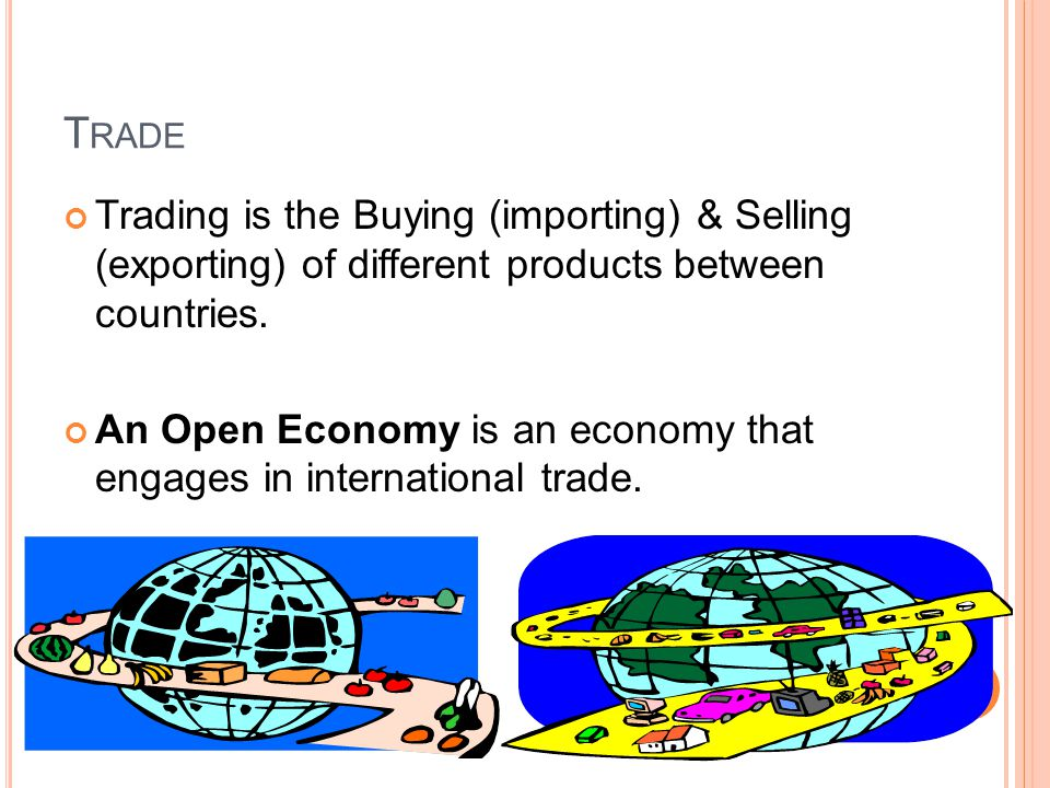 T RADE Trading is the Buying (importing) & Selling (exporting) of different products between countries.