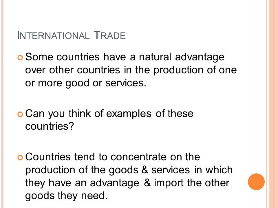 I NTERNATIONAL T RADE Some countries have a natural advantage over other countries in the production of one or more good or services.