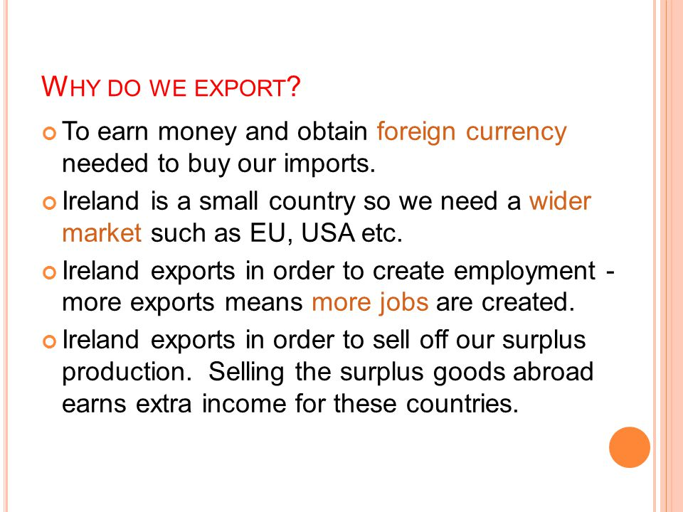 W HY DO WE EXPORT . To earn money and obtain foreign currency needed to buy our imports.