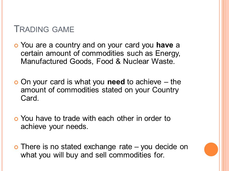 T RADING GAME You are a country and on your card you have a certain amount of commodities such as Energy, Manufactured Goods, Food & Nuclear Waste.
