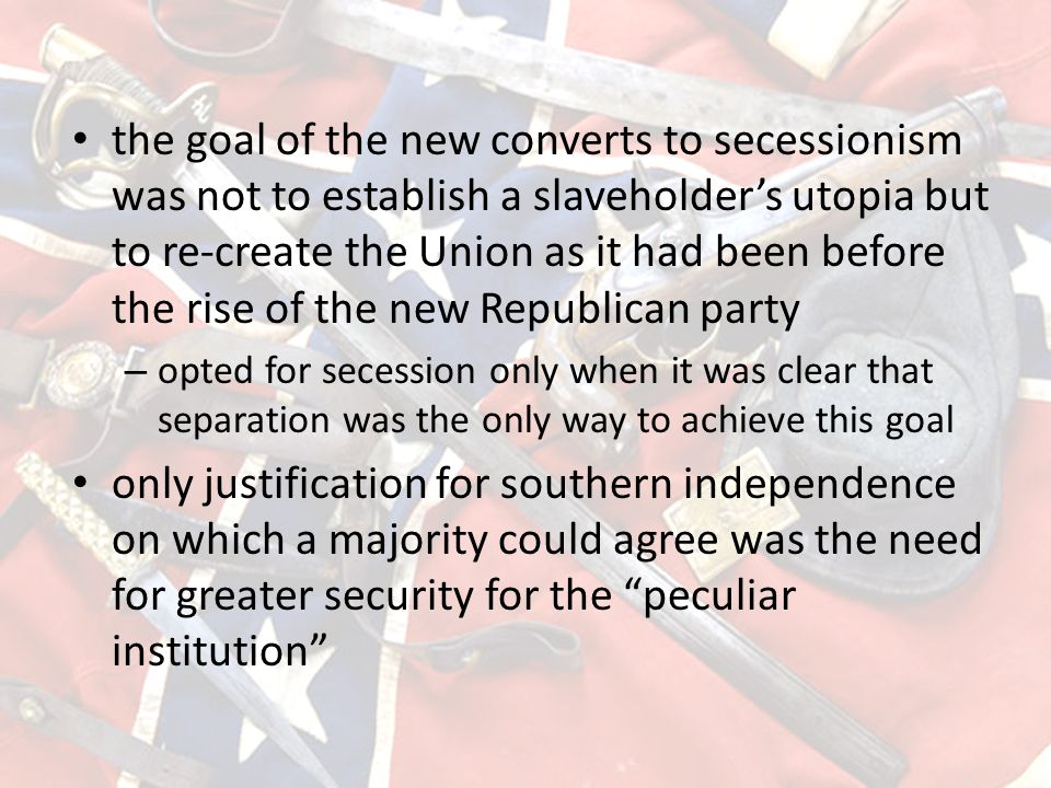 the goal of the new converts to secessionism was not to establish a slaveholder's utopia but to re-create the Union as it had been before the rise of