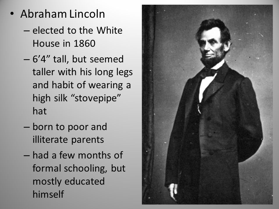 "Abraham Lincoln – elected to the White House in 1860 – 6'4"" tall, but seemed taller with his long legs and habit of wearing a high silk ""stovepipe"" ha"